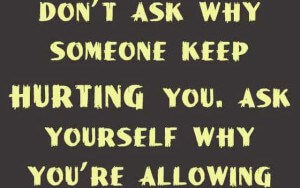 dont-ask-why-someone-keep-hurting-you.-ask-yourself-why-youre-allowing-them-300x188